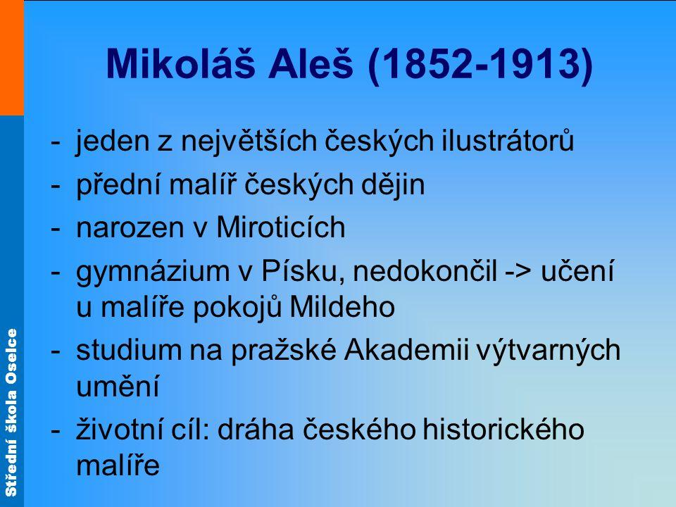 Střední škola Oselce Mikoláš Aleš (1852-1913) -jeden z největších českých ilustrátorů -přední malíř českých dějin -narozen v Miroticích -gymnázium v P
