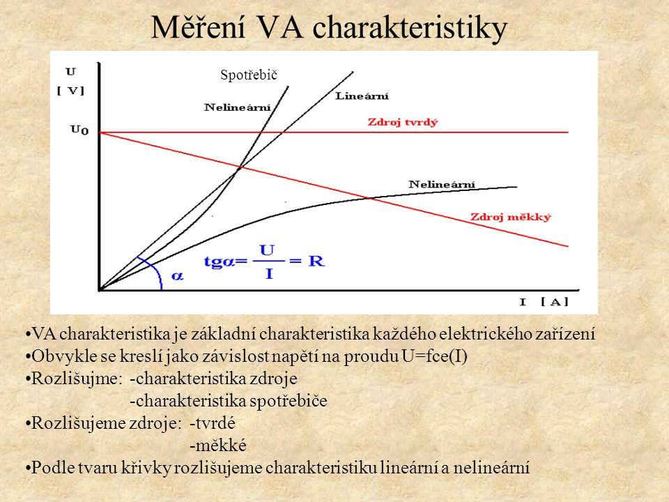 Měření VA charakteristiky VA charakteristika je základní charakteristika každého elektrického zařízení Obvykle se kreslí jako závislost napětí na proudu U=fce(I) Rozlišujme: -charakteristika zdroje -charakteristika spotřebiče Rozlišujeme zdroje: -tvrdé -měkké Podle tvaru křivky rozlišujeme charakteristiku lineární a nelineární Spotřebič
