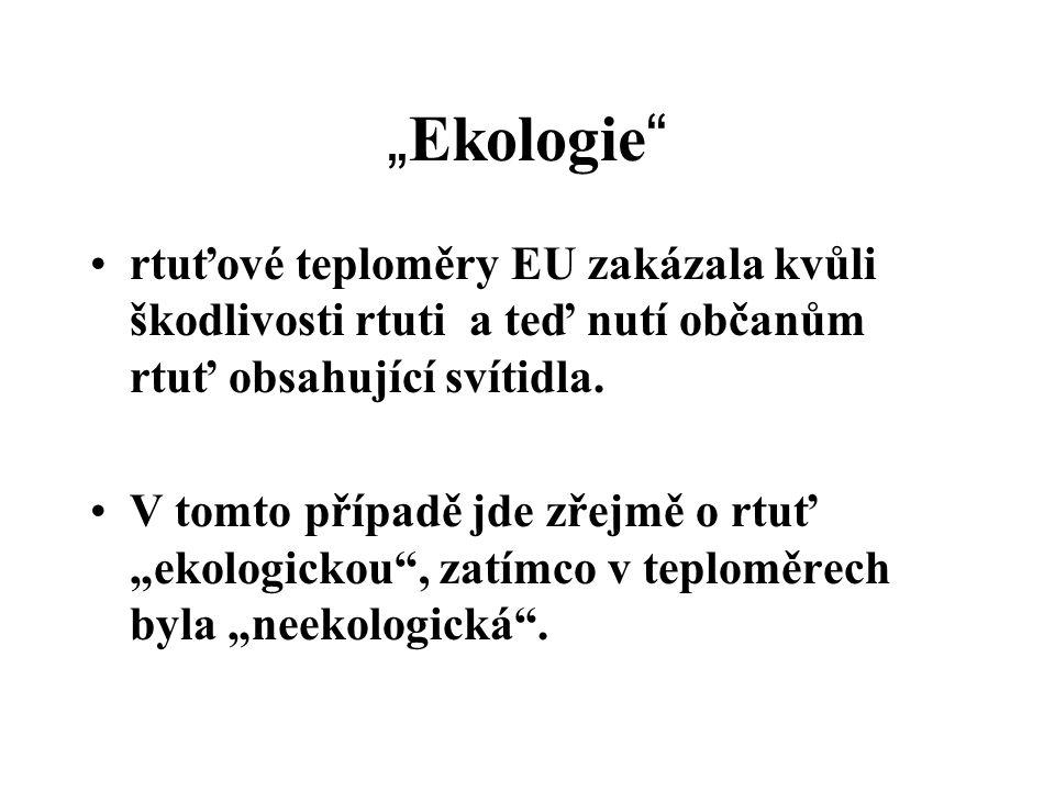 """"""" Ekologie """" rtuťové teploměry EU zakázala kvůli škodlivosti rtuti a teď nutí občanům rtuť obsahující svítidla. V tomto případě jde zřejmě o rtuť """"eko"""