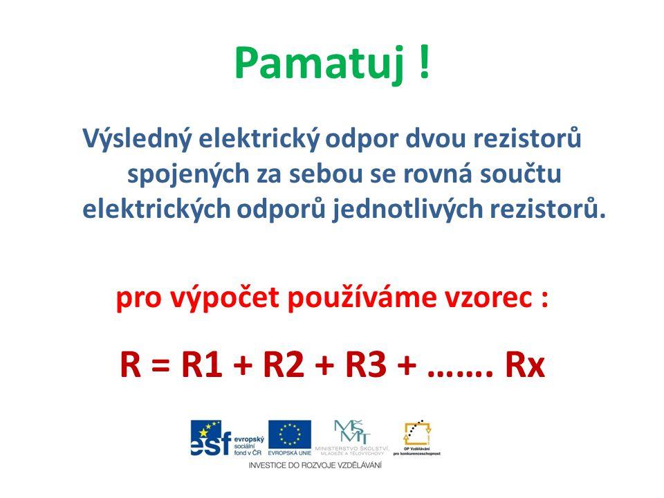 Pamatuj ! Výsledný elektrický odpor dvou rezistorů spojených za sebou se rovná součtu elektrických odporů jednotlivých rezistorů. pro výpočet používám