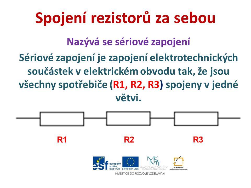 Spojení rezistorů za sebou Nazývá se sériové zapojení Sériové zapojení je zapojení elektrotechnických součástek v elektrickém obvodu tak, že jsou všec