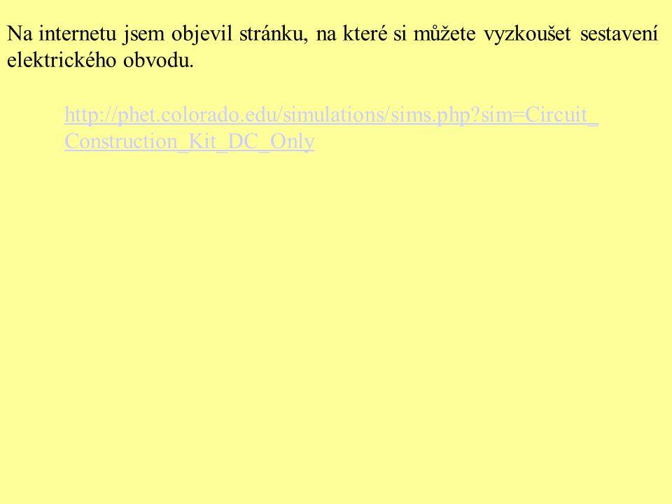 http://phet.colorado.edu/simulations/sims.php?sim=Circuit_ Construction_Kit_DC_Only Na internetu jsem objevil stránku, na které si můžete vyzkoušet se