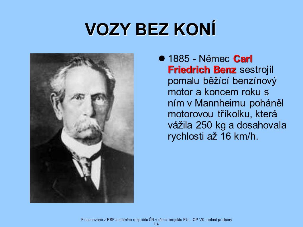 VOZY BEZ KONÍ Carl Friedrich Benz 1885 - Němec Carl Friedrich Benz sestrojil pomalu běžící benzínový motor a koncem roku s ním v Mannheimu poháněl motorovou tříkolku, která vážila 250 kg a dosahovala rychlosti až 16 km/h.