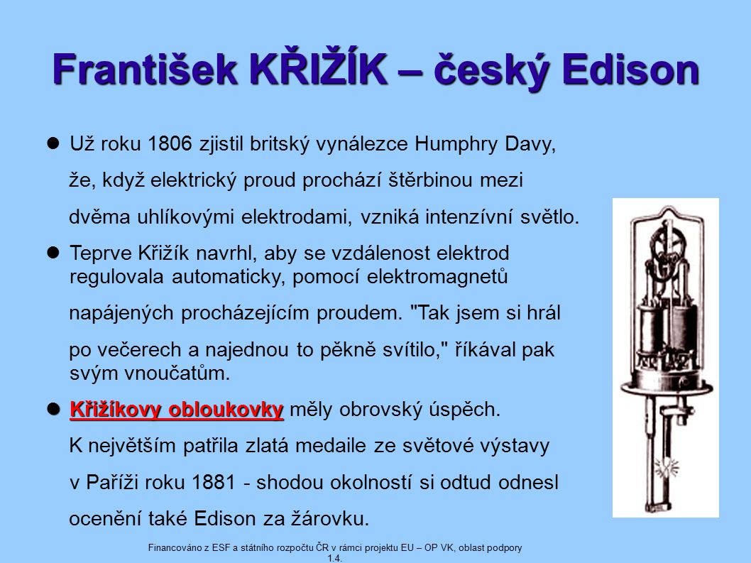 František KŘIŽÍK – český Edison Už roku 1806 zjistil britský vynálezce Humphry Davy, že, když elektrický proud prochází štěrbinou mezi dvěma uhlíkovými elektrodami, vzniká intenzívní světlo.