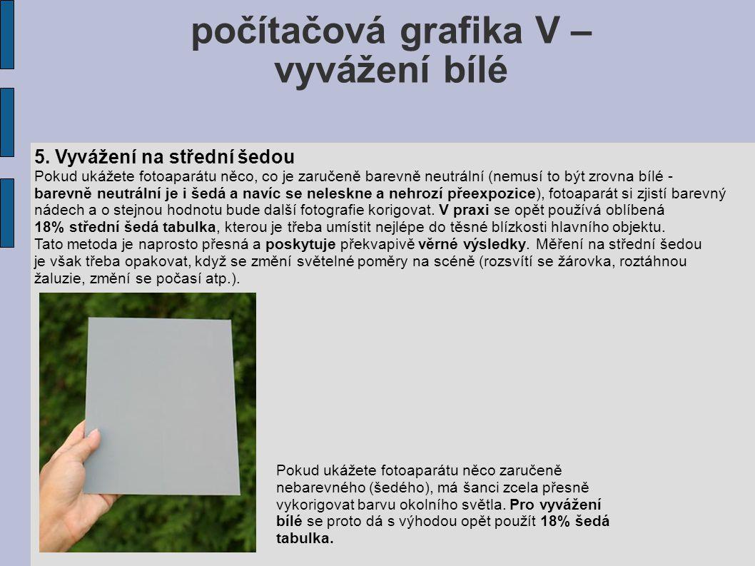 počítačová grafika V – vyvážení bílé 5. Vyvážení na střední šedou Pokud ukážete fotoaparátu něco, co je zaručeně barevně neutrální (nemusí to být zrov