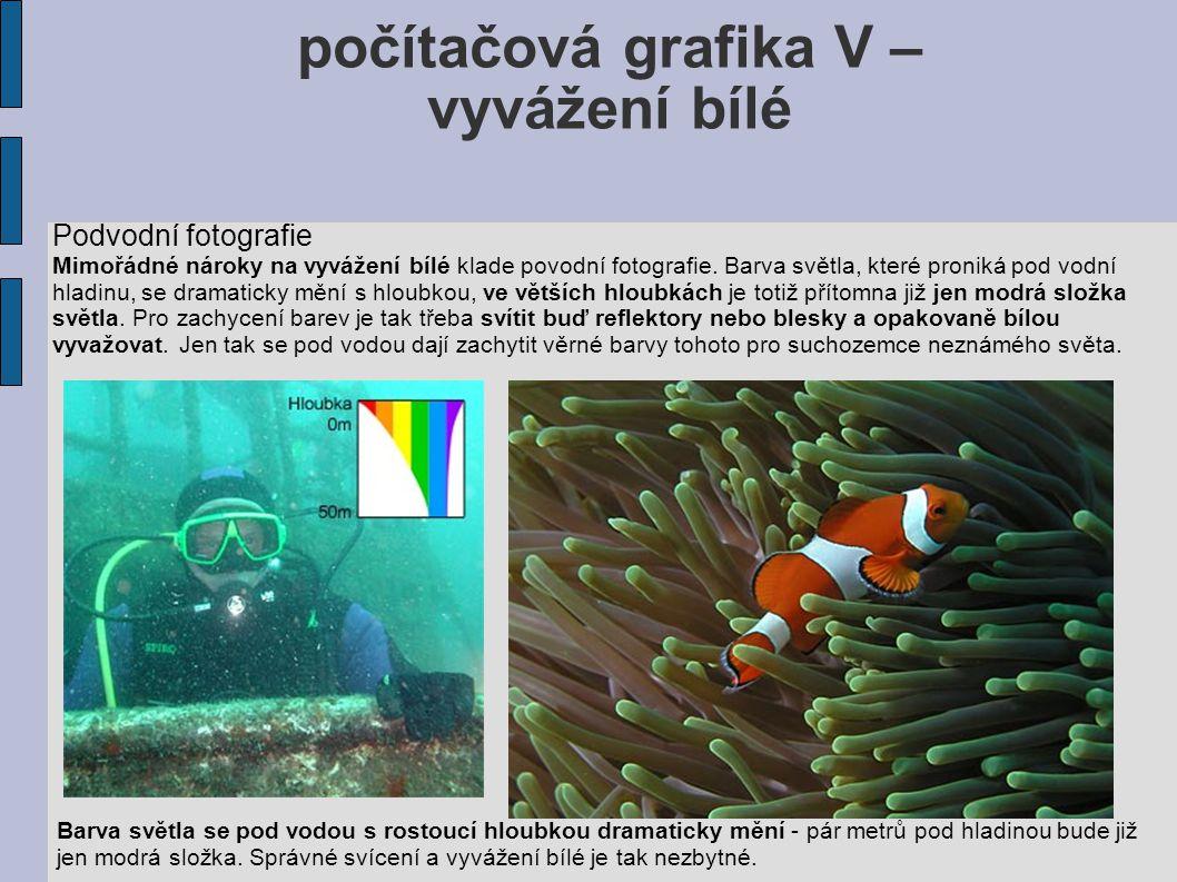 počítačová grafika V – vyvážení bílé Podvodní fotografie Mimořádné nároky na vyvážení bílé klade povodní fotografie. Barva světla, které proniká pod v