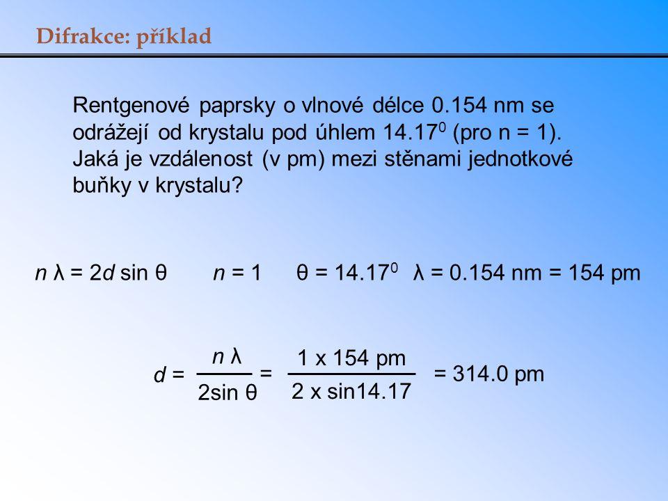 Difrakce: příklad Rentgenové paprsky o vlnové délce 0.154 nm se odrážejí od krystalu pod úhlem 14.17 0 (pro n = 1). Jaká je vzdálenost (v pm) mezi stě