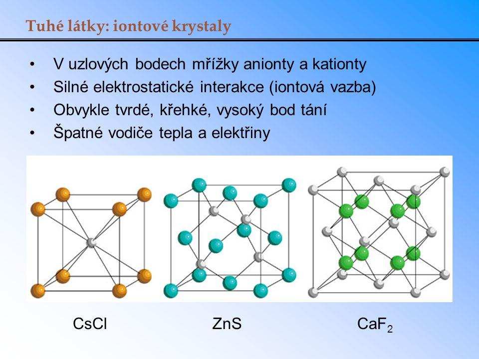 Tuhé látky: iontové krystaly V uzlových bodech mřížky anionty a kationty Silné elektrostatické interakce (iontová vazba) Obvykle tvrdé, křehké, vysoký
