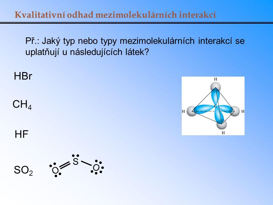 Kvalitativní odhad mezimolekulárních interakcí S O O Př.: Jaký typ nebo typy mezimolekulárních interakcí se uplatňují u následujících látek? HBr CH 4