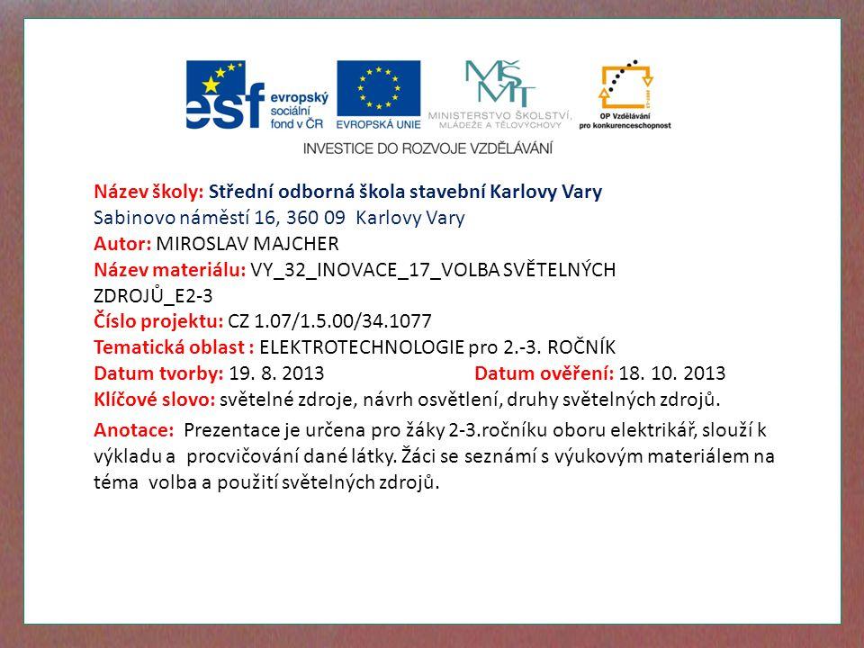 Název školy: Střední odborná škola stavební Karlovy Vary Sabinovo náměstí 16, 360 09 Karlovy Vary Autor: MIROSLAV MAJCHER Název materiálu: VY_32_INOVACE_17_VOLBA SVĚTELNÝCH ZDROJŮ_E2-3 Číslo projektu: CZ 1.07/1.5.00/34.1077 Tematická oblast : ELEKTROTECHNOLOGIE pro 2.-3.