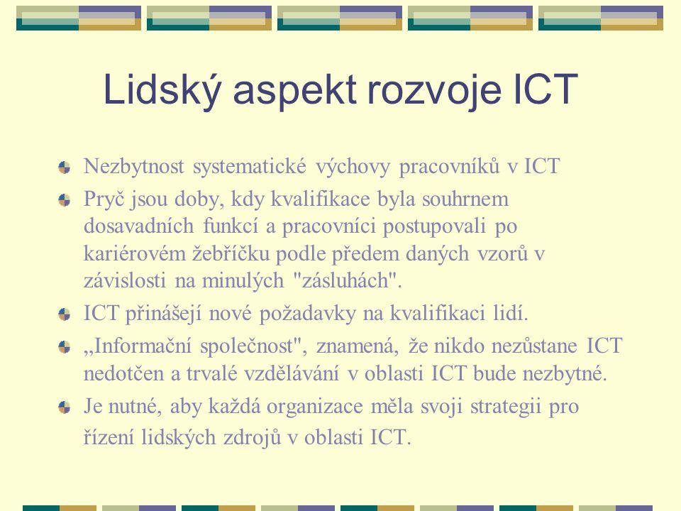 Lidský aspekt rozvoje ICT Nezbytnost systematické výchovy pracovníků v ICT Pryč jsou doby, kdy kvalifikace byla souhrnem dosavadních funkcí a pracovníci postupovali po kariérovém žebříčku podle předem daných vzorů v závislosti na minulých zásluhách .