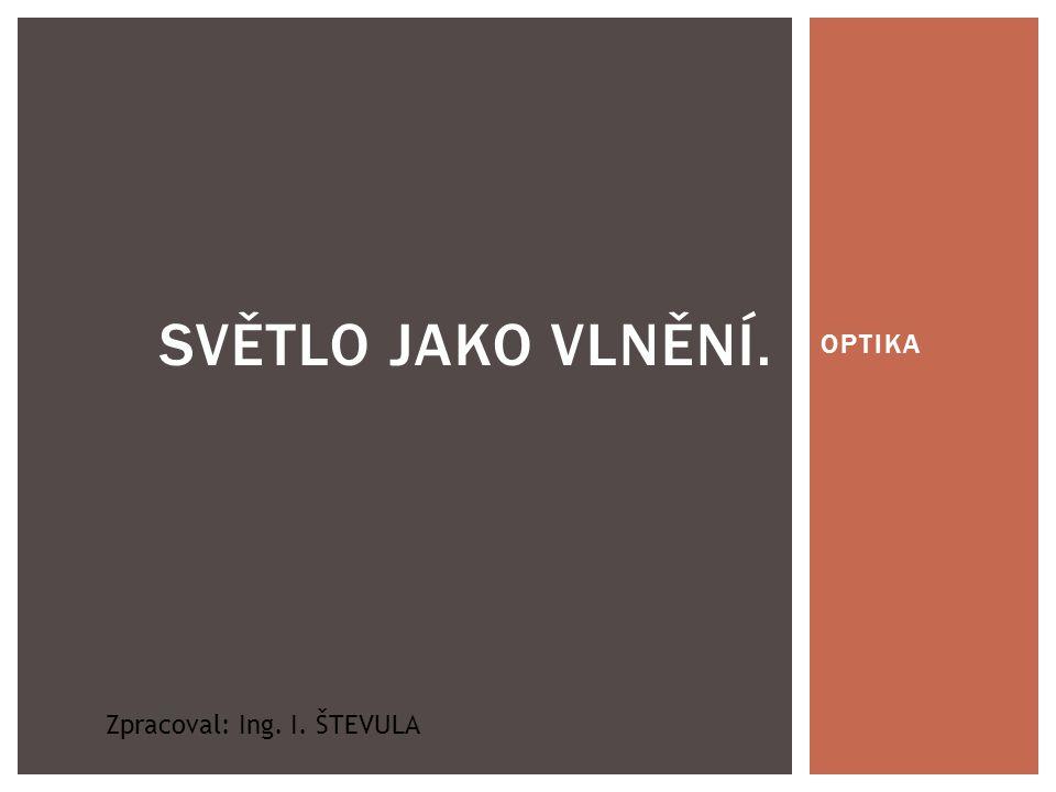OPTIKA SVĚTLO JAKO VLNĚNÍ. Zpracoval: Ing. I. ŠTEVULA