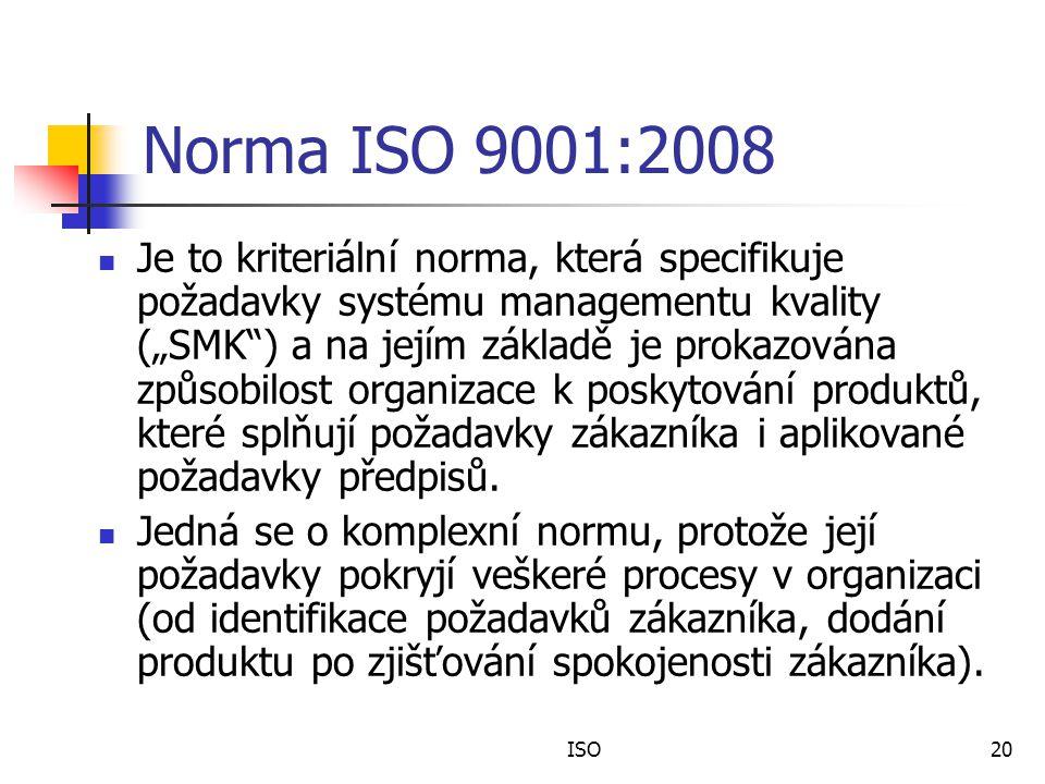 """ISO20 Norma ISO 9001:2008 Je to kriteriální norma, která specifikuje požadavky systému managementu kvality (""""SMK ) a na jejím základě je prokazována způsobilost organizace k poskytování produktů, které splňují požadavky zákazníka i aplikované požadavky předpisů."""