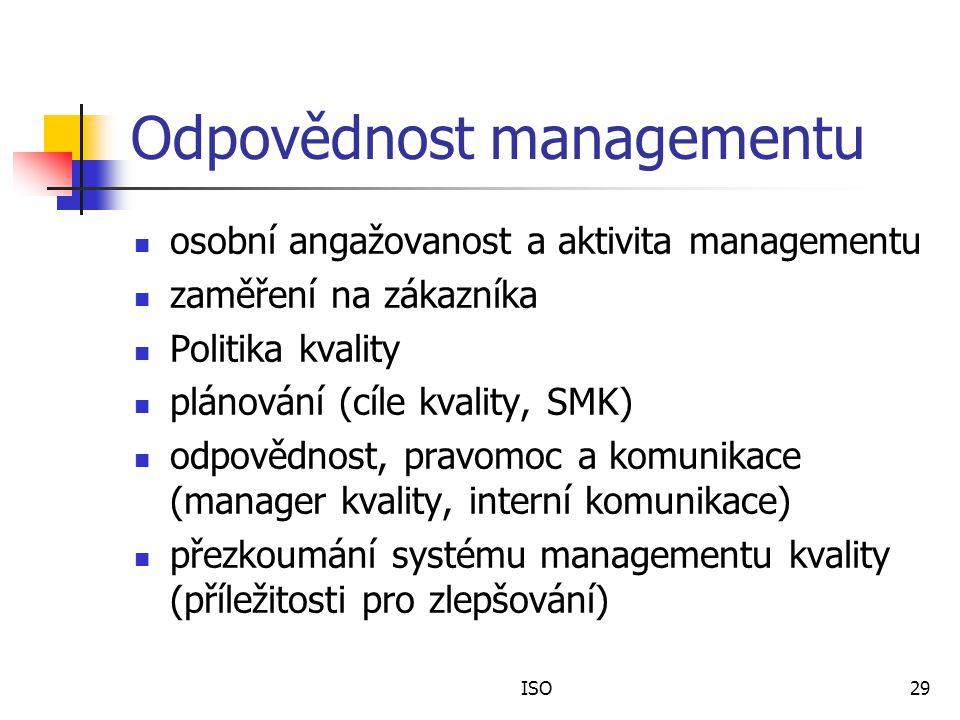 ISO29 Odpovědnost managementu osobní angažovanost a aktivita managementu zaměření na zákazníka Politika kvality plánování (cíle kvality, SMK) odpovědnost, pravomoc a komunikace (manager kvality, interní komunikace) přezkoumání systému managementu kvality (příležitosti pro zlepšování)