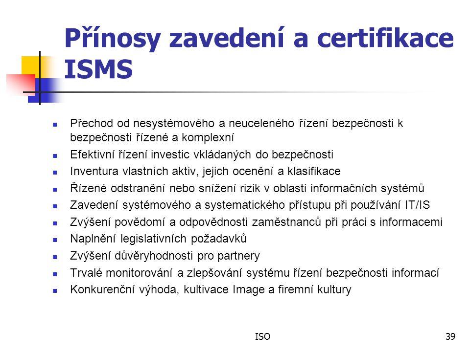 Přínosy zavedení a certifikace ISMS Přechod od nesystémového a neuceleného řízení bezpečnosti k bezpečnosti řízené a komplexní Efektivní řízení investic vkládaných do bezpečnosti Inventura vlastních aktiv, jejich ocenění a klasifikace Řízené odstranění nebo snížení rizik v oblasti informačních systémů Zavedení systémového a systematického přístupu při používání IT/IS Zvýšení povědomí a odpovědnosti zaměstnanců při práci s informacemi Naplnění legislativních požadavků Zvýšení důvěryhodnosti pro partnery Trvalé monitorování a zlepšování systému řízení bezpečnosti informací Konkurenční výhoda, kultivace Image a firemní kultury ISO39