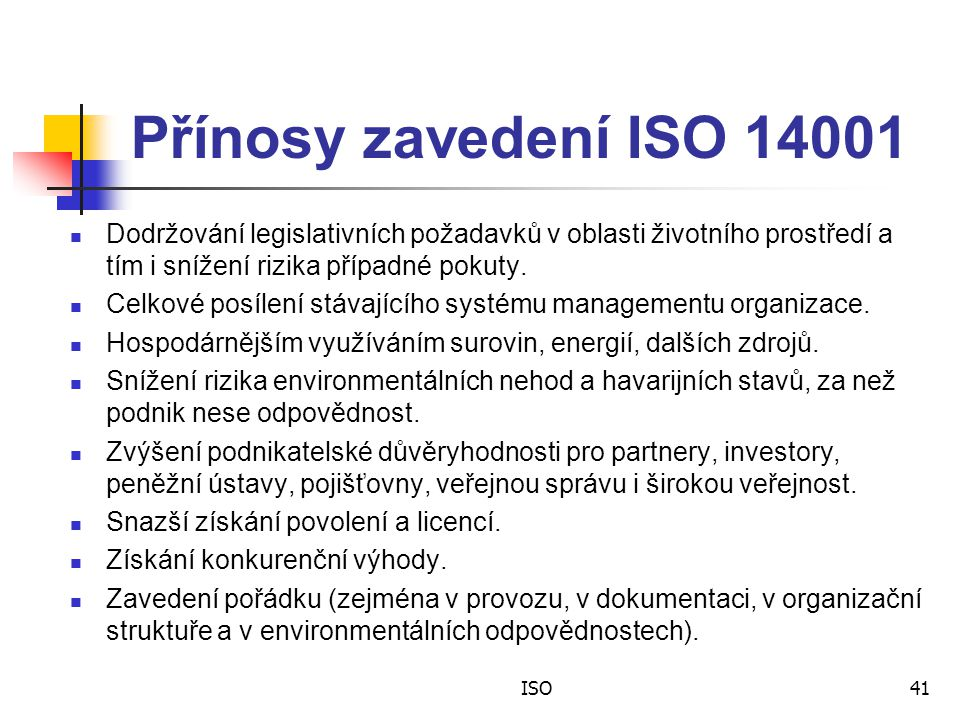 ISO41 Přínosy zavedení ISO 14001 Dodržování legislativních požadavků v oblasti životního prostředí a tím i snížení rizika případné pokuty.