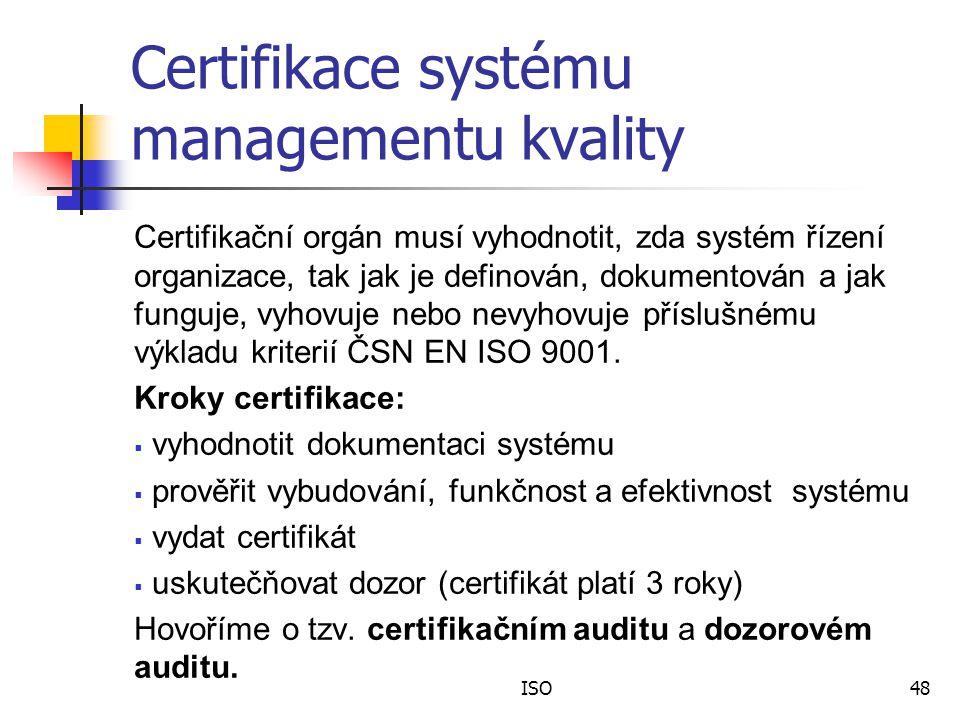 ISO48 Certifikace systému managementu kvality Certifikační orgán musí vyhodnotit, zda systém řízení organizace, tak jak je definován, dokumentován a jak funguje, vyhovuje nebo nevyhovuje příslušnému výkladu kriterií ČSN EN ISO 9001.