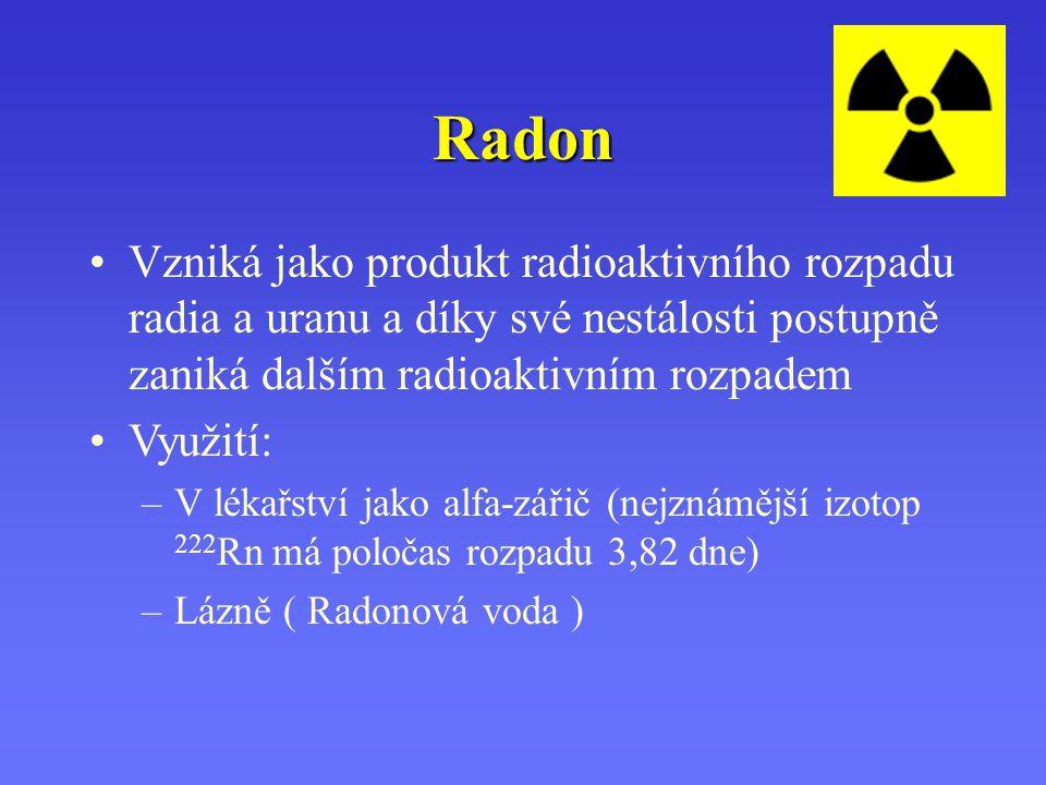Radon Vzniká jako produkt radioaktivního rozpadu radia a uranu a díky své nestálosti postupně zaniká dalším radioaktivním rozpadem Využití: –V lékařst
