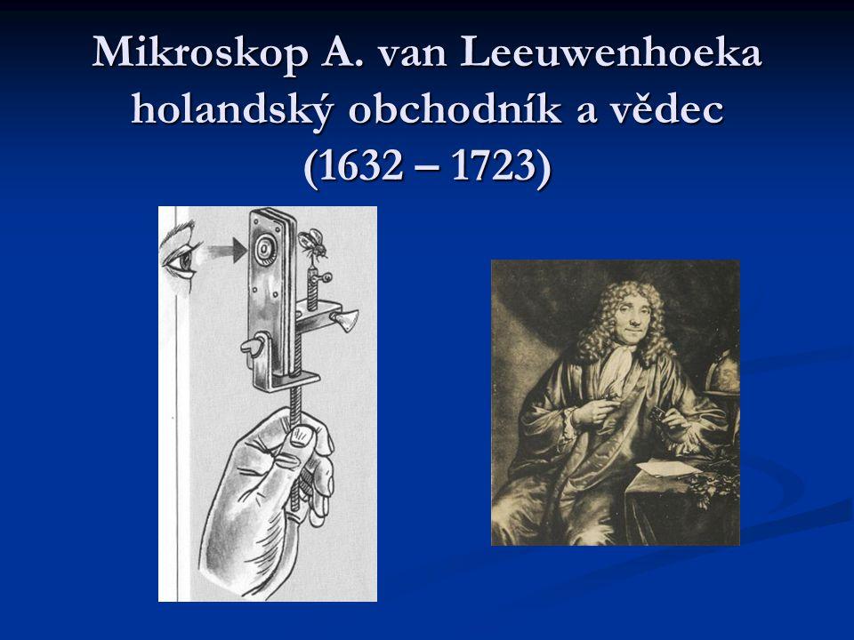 Mikroskop A. van Leeuwenhoeka holandský obchodník a vědec (1632 – 1723)