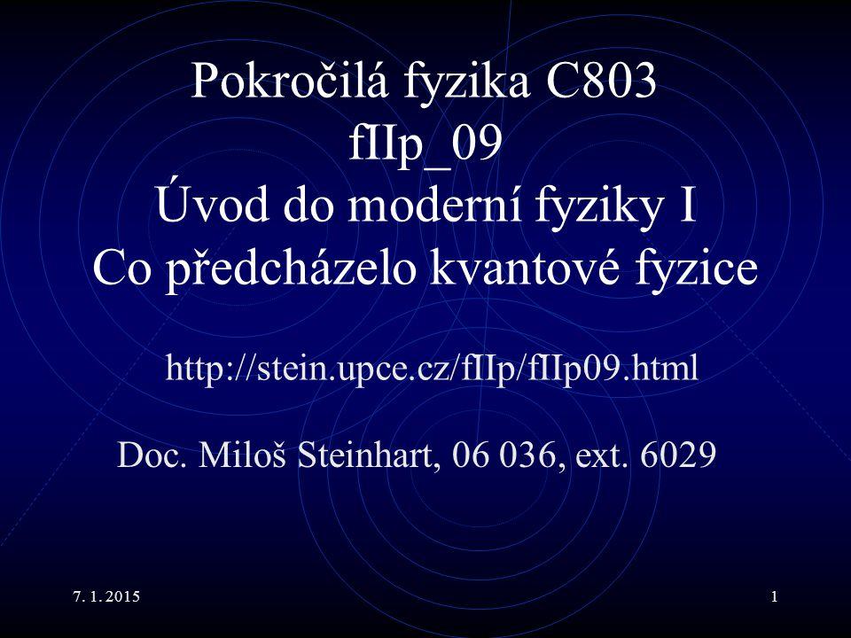 7. 1. 20151 Pokročilá fyzika C803 fIIp_09 Úvod do moderní fyziky I Co předcházelo kvantové fyzice Doc. Miloš Steinhart, 06 036, ext. 6029 http://stein