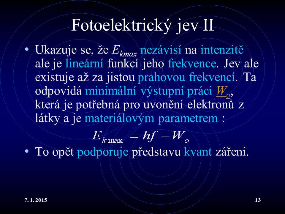 7. 1. 201513 Fotoelektrický jev II Ukazuje se, že E kmax nezávisí na intenzitě ale je lineární funkcí jeho frekvence. Jev ale existuje až za jistou pr