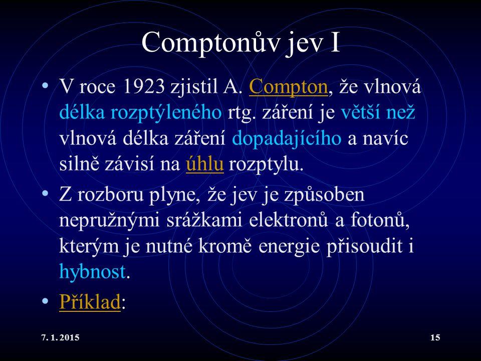 7. 1. 201515 Comptonův jev I V roce 1923 zjistil A. Compton, že vlnová délka rozptýleného rtg. záření je větší než vlnová délka záření dopadajícího a