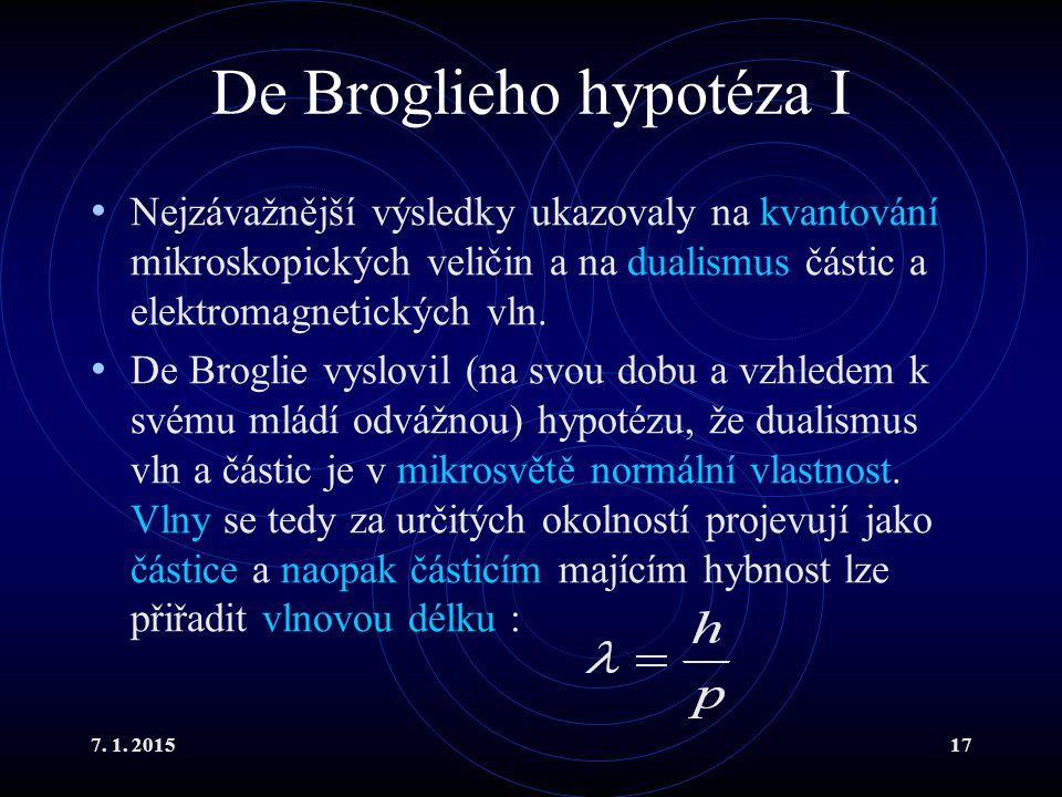 7. 1. 201517 De Broglieho hypotéza I Nejzávažnější výsledky ukazovaly na kvantování mikroskopických veličin a na dualismus částic a elektromagnetickýc