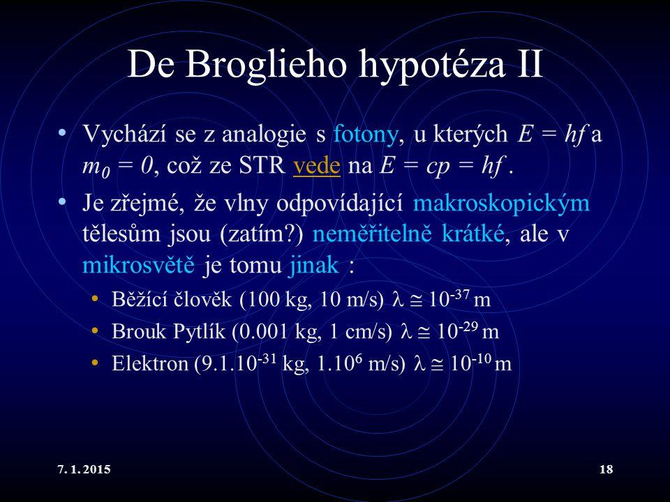 7. 1. 201518 De Broglieho hypotéza II Vychází se z analogie s fotony, u kterých E = hf a m 0 = 0, což ze STR vede na E = cp = hf.vede Je zřejmé, že vl
