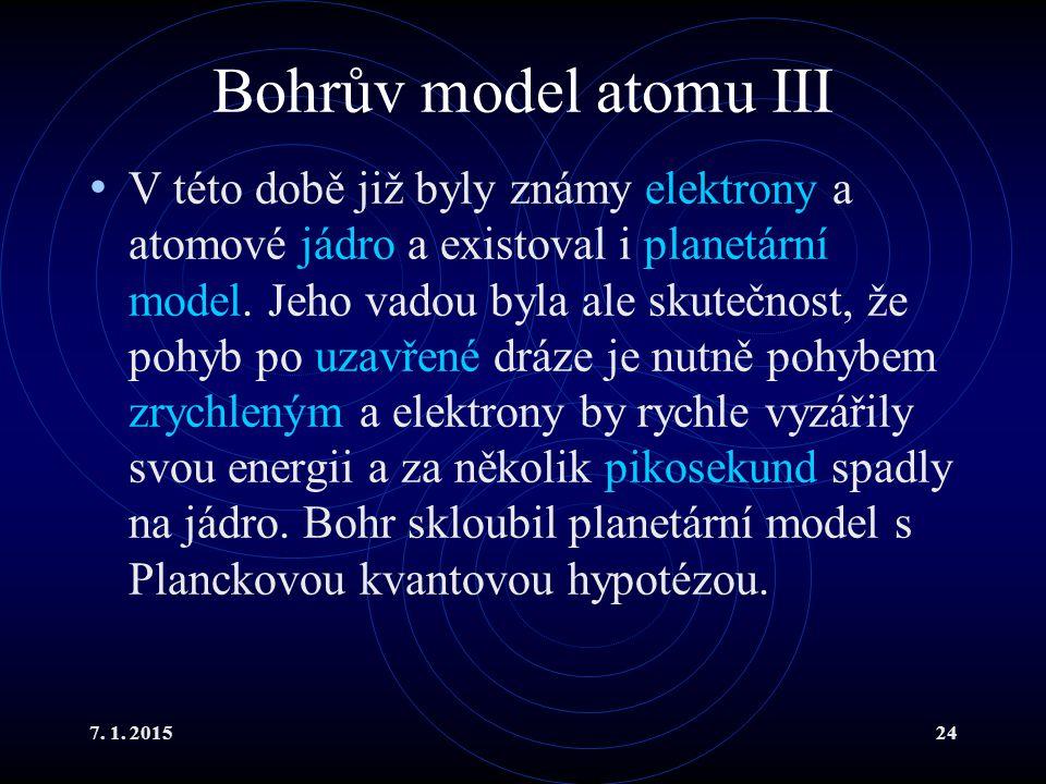 7. 1. 201524 Bohrův model atomu III V této době již byly známy elektrony a atomové jádro a existoval i planetární model. Jeho vadou byla ale skutečnos