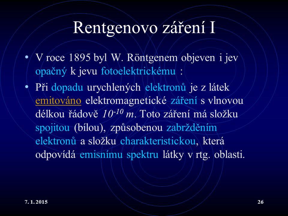 7. 1. 201526 Rentgenovo záření I V roce 1895 byl W. Röntgenem objeven i jev opačný k jevu fotoelektrickému : Při dopadu urychlených elektronů je z lát