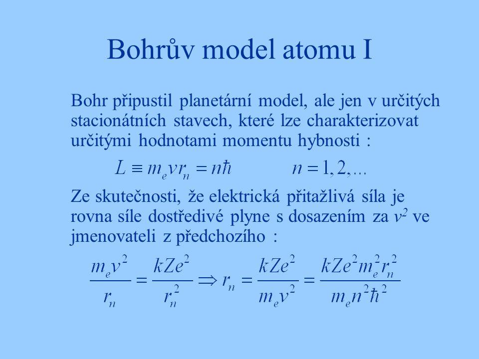Bohrův model atomu I Bohr připustil planetární model, ale jen v určitých stacionátních stavech, které lze charakterizovat určitými hodnotami momentu h