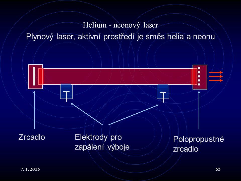 7. 1. 201555 Helium - neonový laser Plynový laser, aktivní prostředí je směs helia a neonu Zrcadlo Polopropustné zrcadlo Elektrody pro zapálení výboje