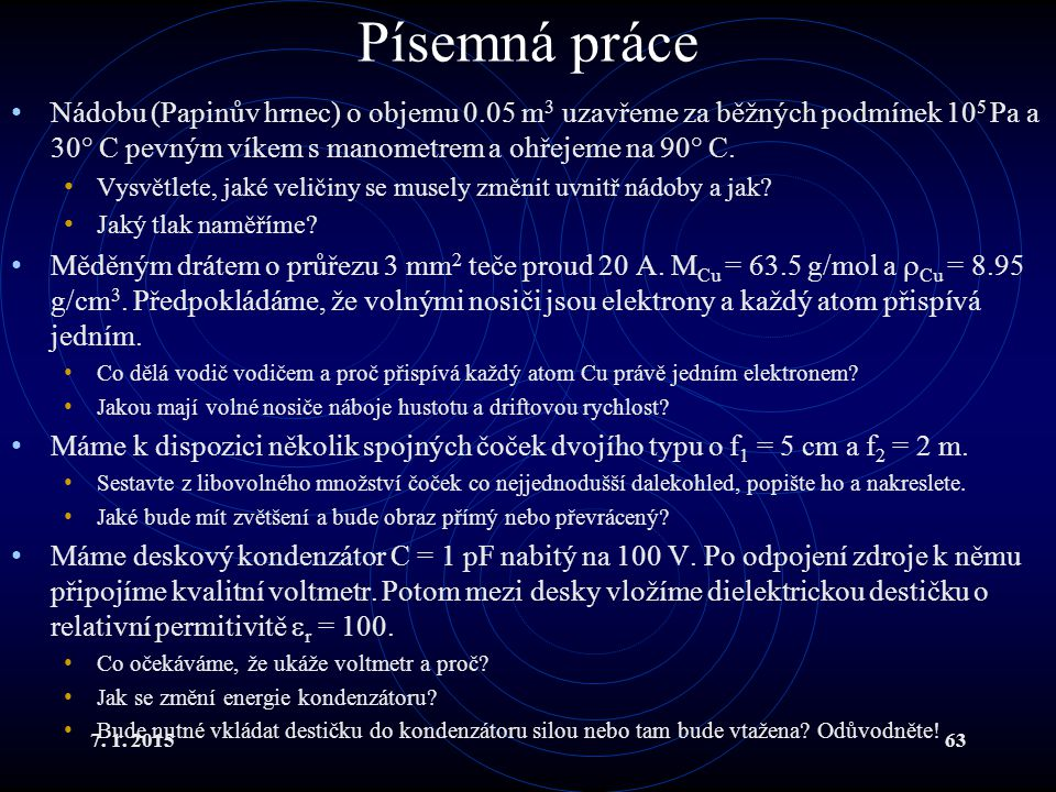 7. 1. 201563 Písemná práce Nádobu (Papinův hrnec) o objemu 0.05 m 3 uzavřeme za běžných podmínek 10 5 Pa a 30° C pevným víkem s manometrem a ohřejeme