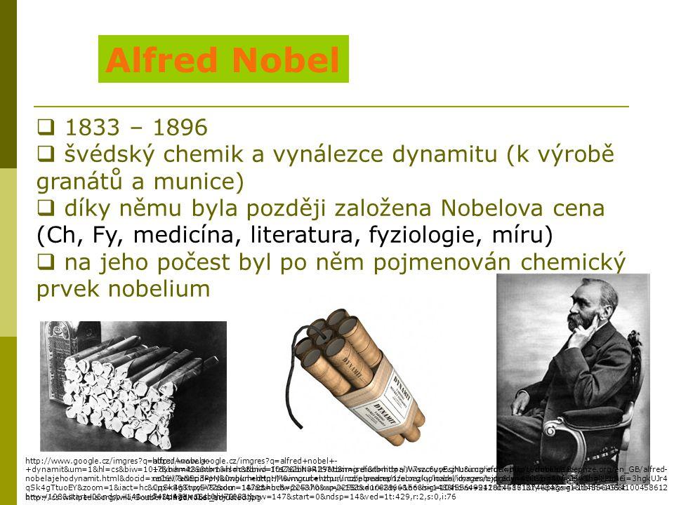 Alfred Nobel  1833 – 1896  švédský chemik a vynálezce dynamitu (k výrobě granátů a munice)  díky němu byla později založena Nobelova cena (Ch, Fy,