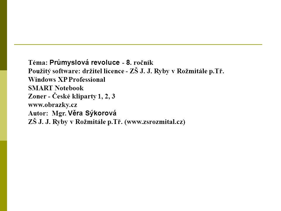 Téma: Průmyslová revoluce - 8. ročník Použitý software: držitel licence - ZŠ J. J. Ryby v Rožmitále p.Tř. Windows XP Professional SMART Notebook Zoner