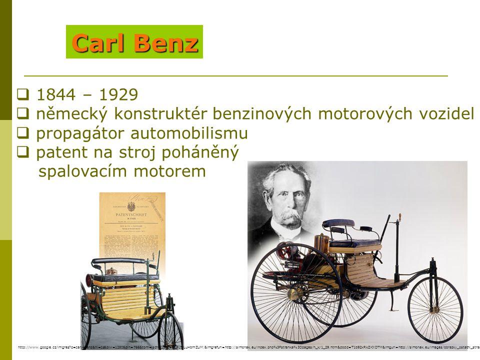 Carl Benz  1844 – 1929  německý konstruktér benzinových motorových vozidel  propagátor automobilismu  patent na stroj poháněný spalovacím motorem