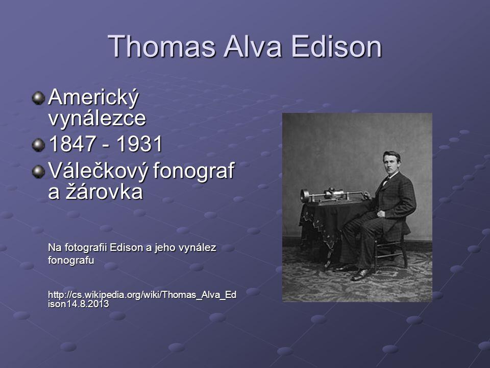 Thomas Alva Edison Americký vynálezce 1847 - 1931 Válečkový fonograf a žárovka Na fotografii Edison a jeho vynález fonografu http://cs.wikipedia.org/w