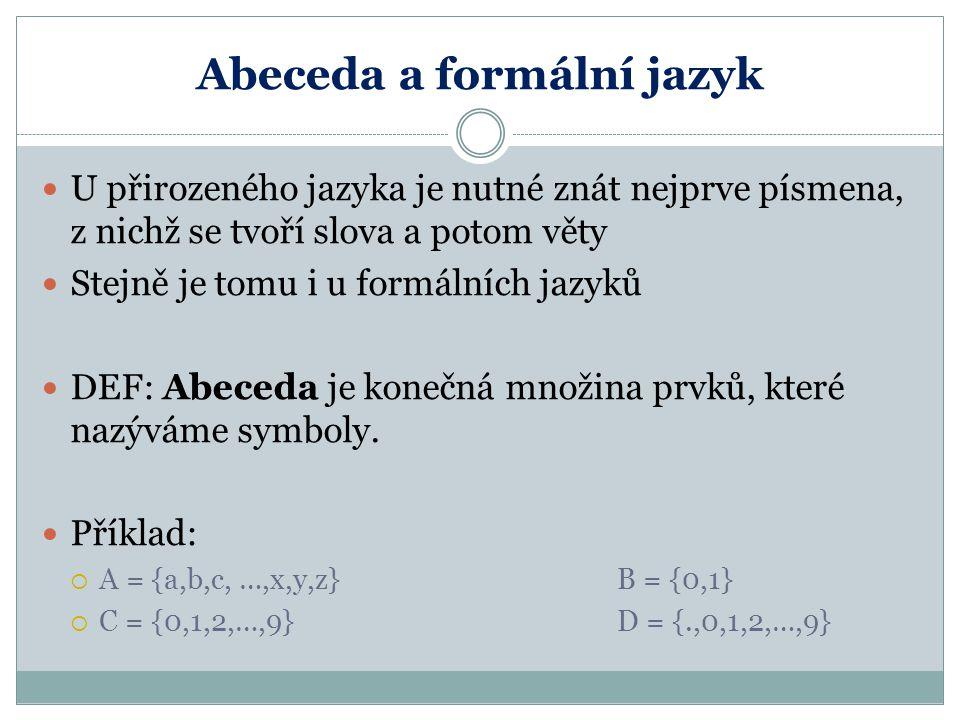 Abeceda a formální jazyk U přirozeného jazyka je nutné znát nejprve písmena, z nichž se tvoří slova a potom věty Stejně je tomu i u formálních jazyků DEF: Abeceda je konečná množina prvků, které nazýváme symboly.