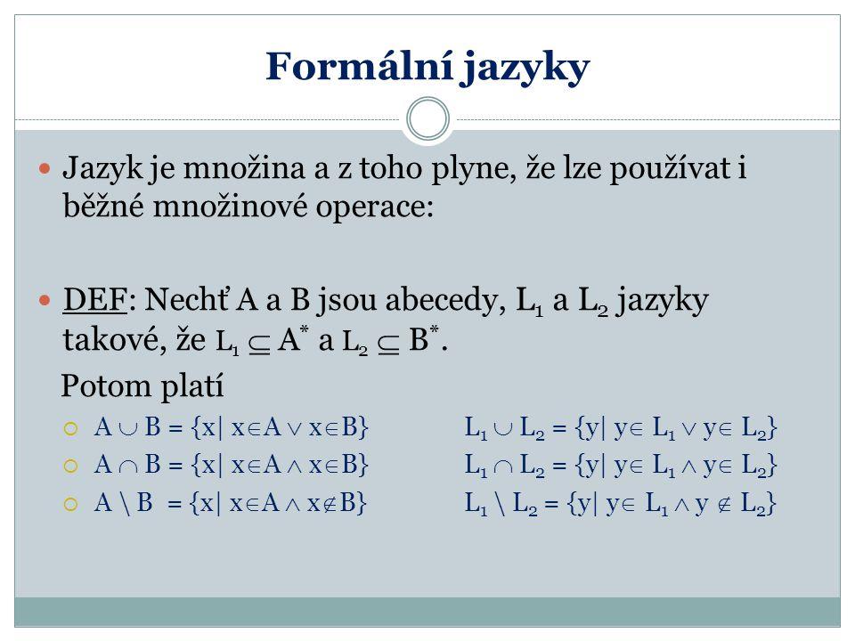 Formální jazyky Jazyk je množina a z toho plyne, že lze používat i běžné množinové operace: DEF: Nechť A a B jsou abecedy, L 1 a L 2 jazyky takové, že