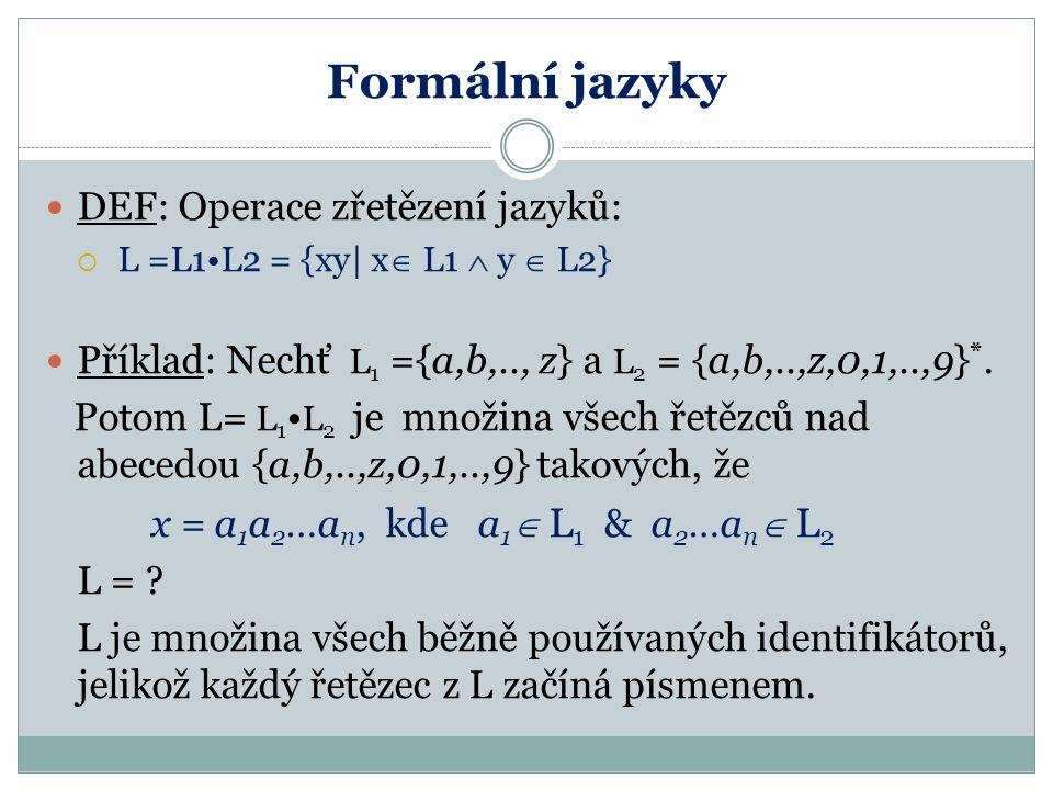 Formální jazyky DEF: Operace zřetězení jazyků:  L =L1L2 = {xy| x  L1  y  L2} Příklad: Nechť L 1 ={a,b,.., z} a L 2 = {a,b,..,z,0,1,..,9} *. Potom