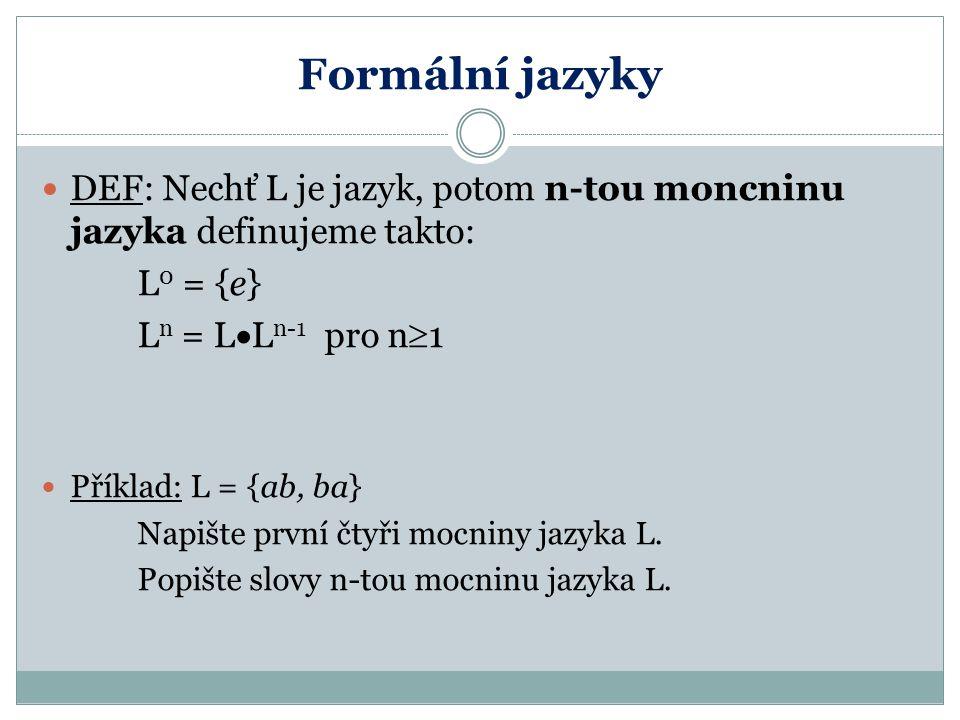 Formální jazyky DEF: Nechť L je jazyk, potom n-tou moncninu jazyka definujeme takto: L 0 = {e} L n = L  L n-1 pro n  1 Příklad: L = {ab, ba} Napište první čtyři mocniny jazyka L.