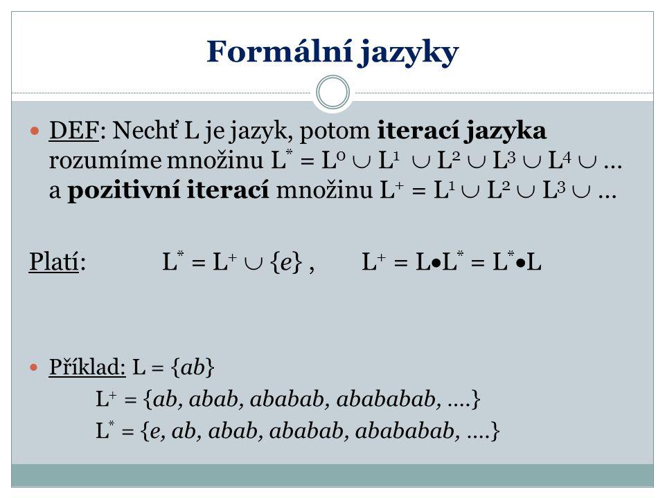 Formální jazyky DEF: Nechť L je jazyk, potom iterací jazyka rozumíme množinu L * = L 0  L 1  L 2  L 3  L 4  … a pozitivní iterací množinu L + = L 1  L 2  L 3  … Platí: L * = L +  {e}, L + = L  L * = L *  L Příklad: L = {ab} L + = {ab, abab, ababab, abababab, ….} L * = {e, ab, abab, ababab, abababab, ….}