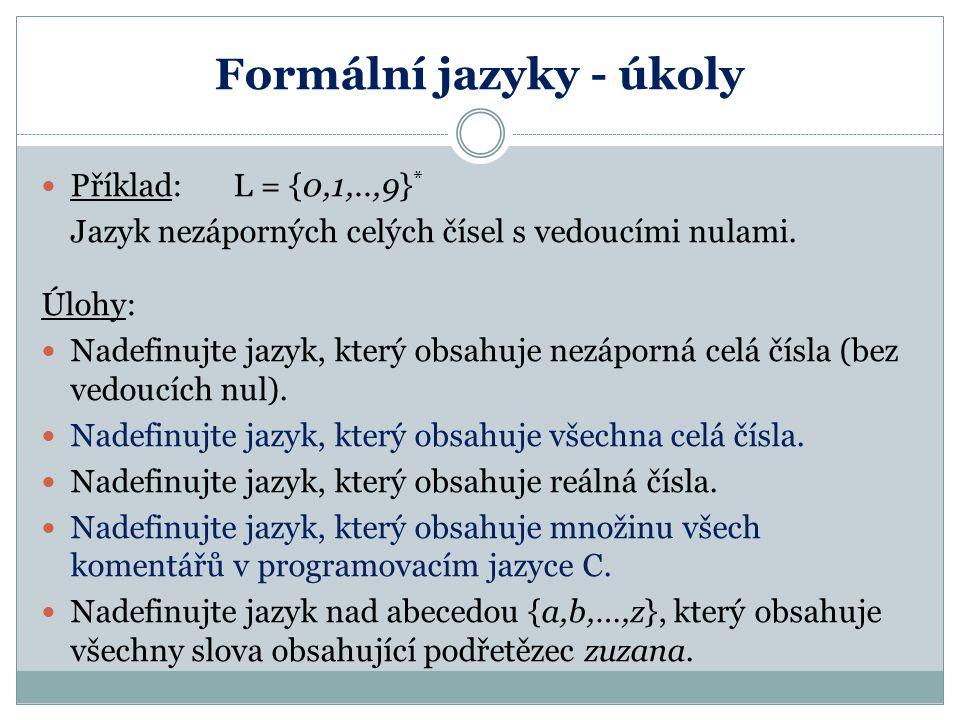 Formální jazyky - úkoly Příklad:L = {0,1,..,9} * Jazyk nezáporných celých čísel s vedoucími nulami. Úlohy: Nadefinujte jazyk, který obsahuje nezáporná