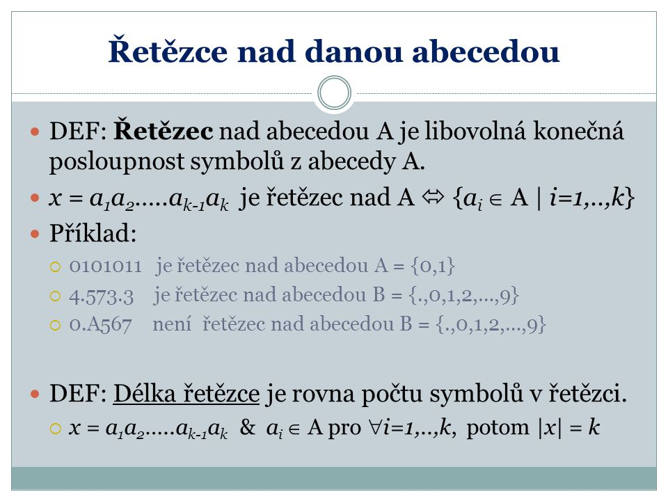 Řetězce nad danou abecedou DEF: Řetězec nad abecedou A je libovolná konečná posloupnost symbolů z abecedy A. x = a 1 a 2 …..a k-1 a k je řetězec nad A