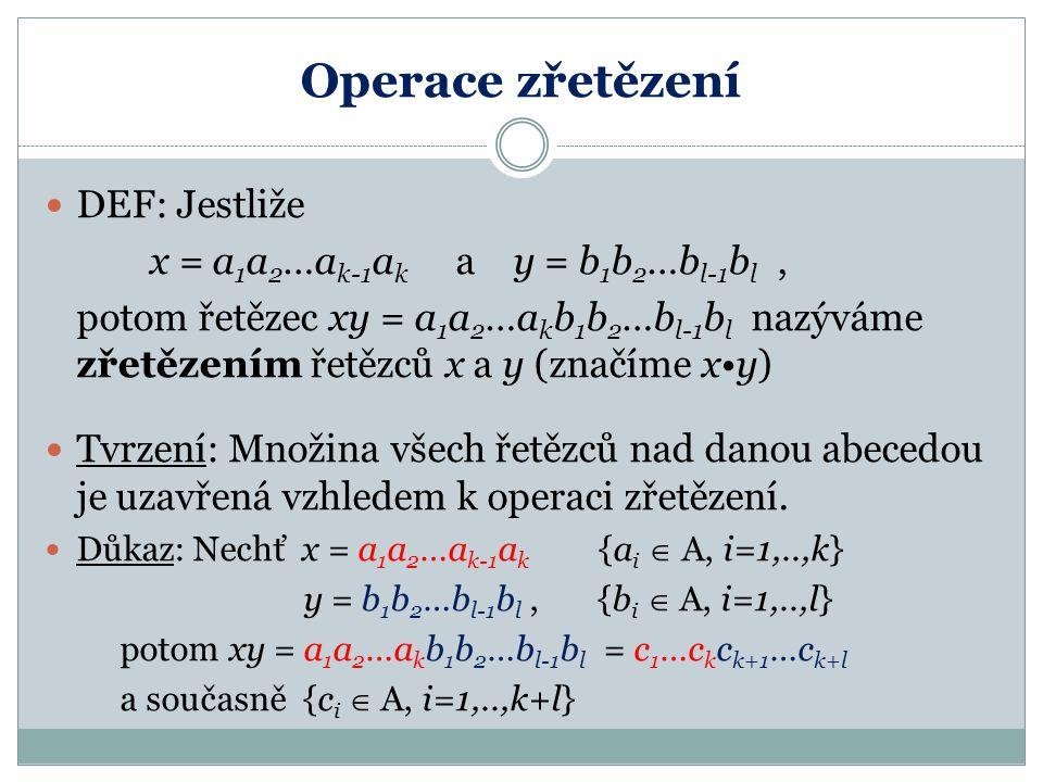 Operace zřetězení DEF: Jestliže x = a 1 a 2 …a k-1 a k a y = b 1 b 2 …b l-1 b l, potom řetězec xy = a 1 a 2 …a k b 1 b 2 …b l-1 b l nazýváme zřetězením řetězců x a y (značíme xy) Tvrzení: Množina všech řetězců nad danou abecedou je uzavřená vzhledem k operaci zřetězení.