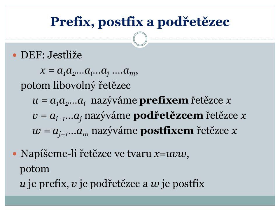 Prefix, postfix a podřetězec DEF: Jestliže x = a 1 a 2 …a i …a j ….a m, potom libovolný řetězec u = a 1 a 2 …a i nazýváme prefixem řetězce x v = a i+1 …a j nazýváme podřetězcem řetězce x w = a j+1 …a m nazýváme postfixem řetězce x Napíšeme-li řetězec ve tvaru x=uvw, potom u je prefix, v je podřetězec a w je postfix