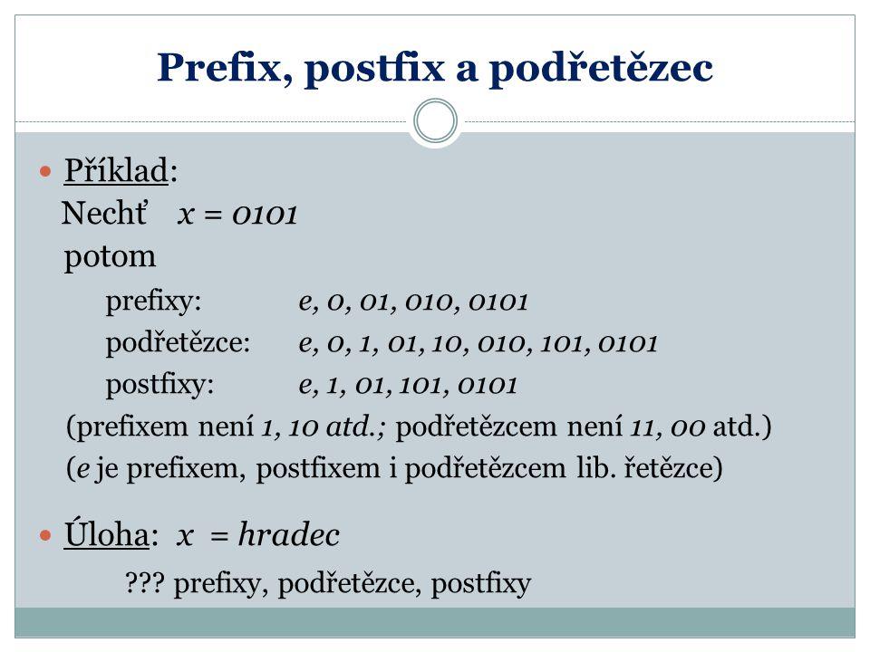 Prefix, postfix a podřetězec Příklad: Nechť x = 0101 potom prefixy: e, 0, 01, 010, 0101 podřetězce: e, 0, 1, 01, 10, 010, 101, 0101 postfixy: e, 1, 01, 101, 0101 (prefixem není 1, 10 atd.; podřetězcem není 11, 00 atd.) (e je prefixem, postfixem i podřetězcem lib.