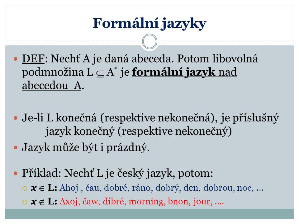 Formální jazyky DEF: Nechť A je daná abeceda. Potom libovolná podmnožina L  A * je formální jazyk nad abecedou A. Je-li L konečná (respektive nekoneč