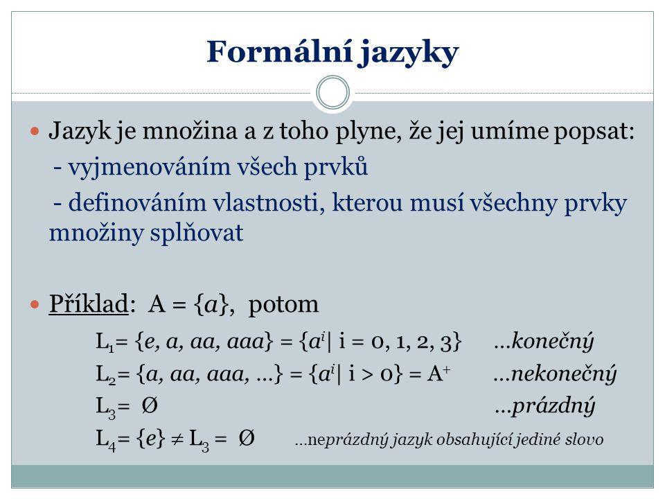 Formální jazyky Jazyk je množina a z toho plyne, že jej umíme popsat: - vyjmenováním všech prvků - definováním vlastnosti, kterou musí všechny prvky množiny splňovat Příklad: A = {a}, potom L 1 = {e, a, aa, aaa} = {a i | i = 0, 1, 2, 3} …konečný L 2 = {a, aa, aaa, …} = {a i | i > 0} = A + …nekonečný L 3 = Ø …prázdný L 4 = {e}  L 3 = Ø …neprázdný jazyk obsahující jediné slovo