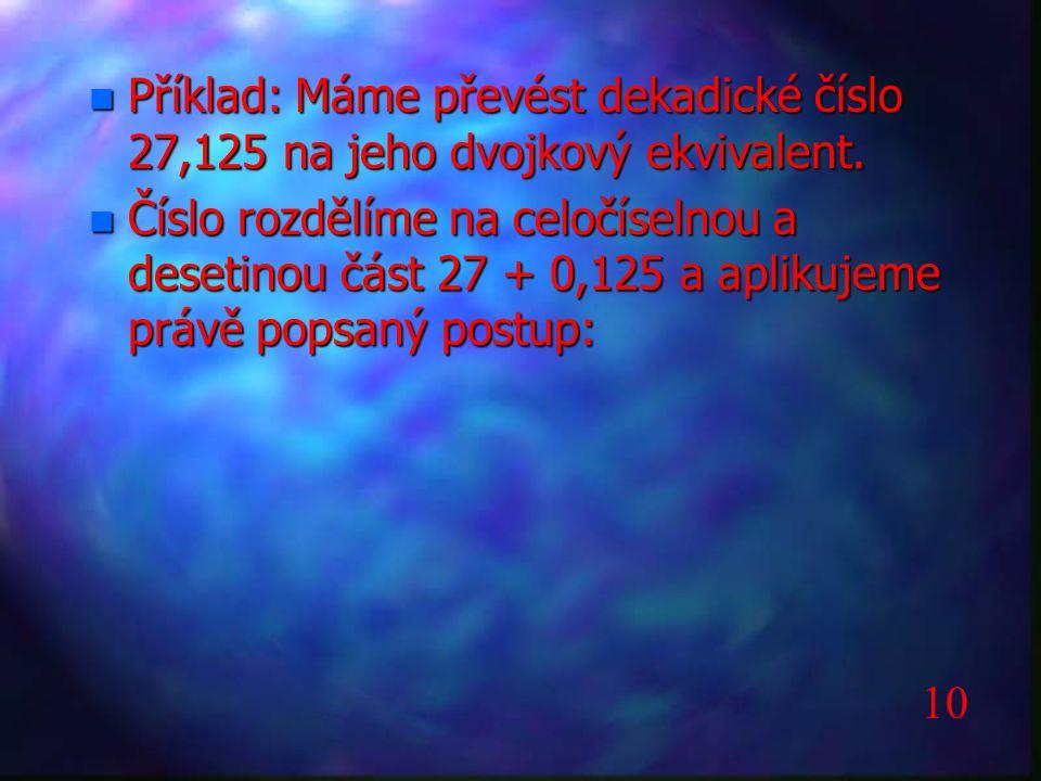n Příklad: Máme převést dekadické číslo 27,125 na jeho dvojkový ekvivalent. n Číslo rozdělíme na celočíselnou a desetinou část 27 + 0,125 a aplikujeme